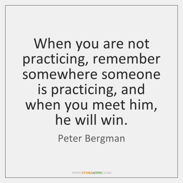 When you are not practicing, remember somewhere someone is practicing, and when ...