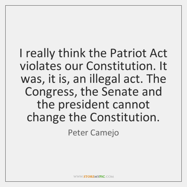 I really think the Patriot Act violates our Constitution. It was, it ...