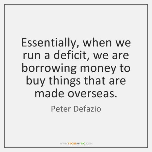 Essentially, when we run a deficit, we are borrowing money to buy ...