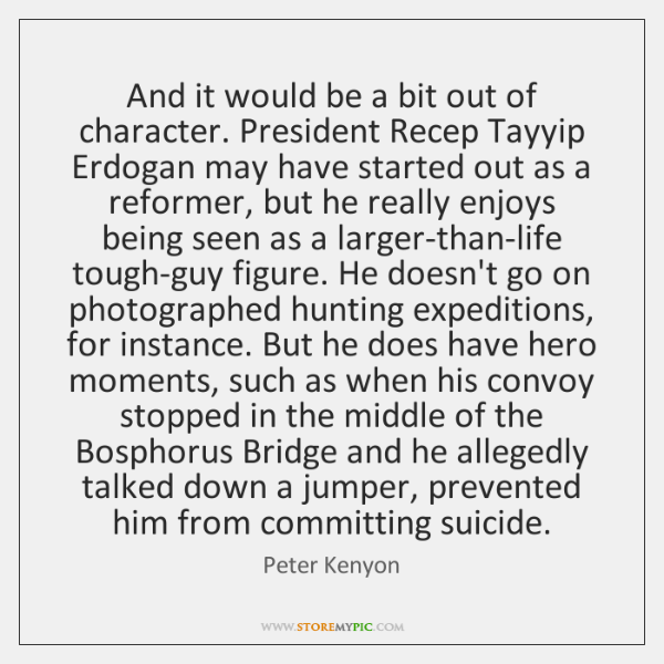 And it would be a bit out of character. President Recep Tayyip ...