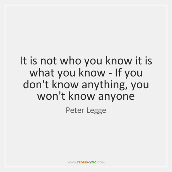 It is not who you know it is what you know - ...