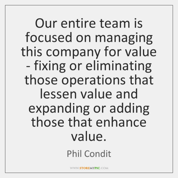 Our entire team is focused on managing this company for value - ...