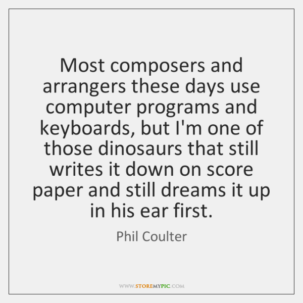 Most composers and arrangers these days use computer programs and keyboards, but ...