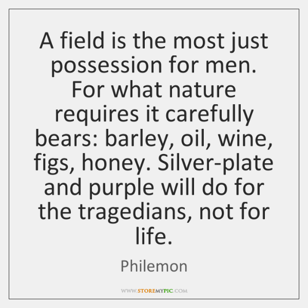 A field is the most just possession for men. For what nature ...