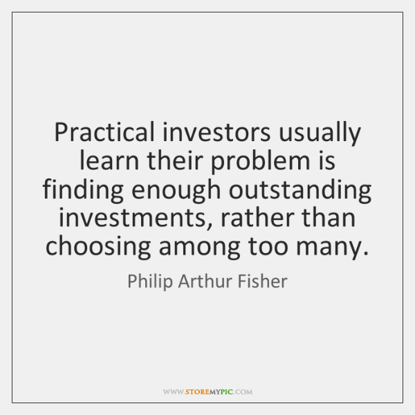 Practical investors usually learn their problem is finding enough outstanding investments, rather ..