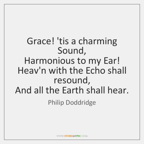 Grace! 'tis a charming Sound,  Harmonious to my Ear!  Heav'n with the ...