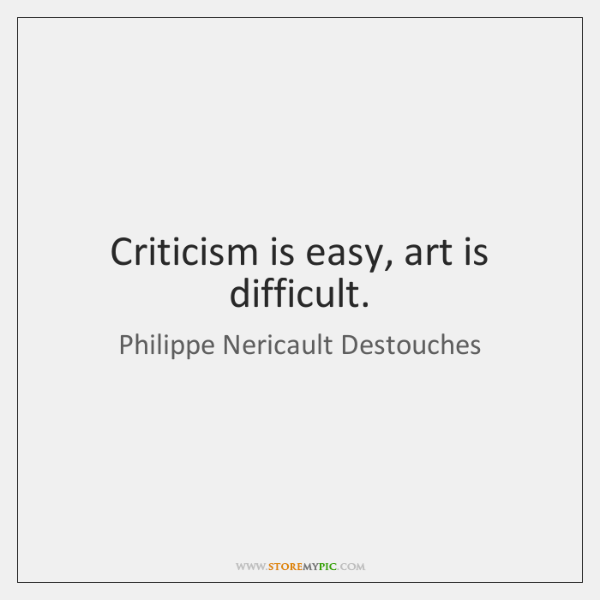 Criticism is easy, art is difficult.