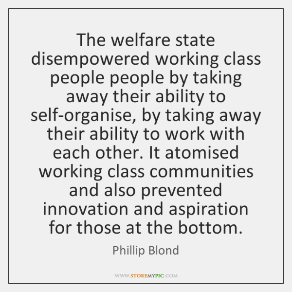 The welfare state disempowered working class people people by taking away their ...