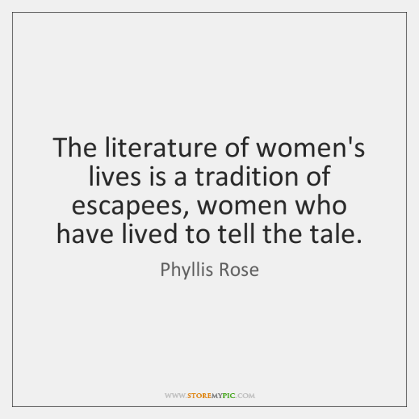 The literature of women's lives is a tradition of escapees, women who ...