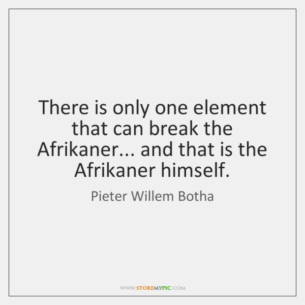 There is only one element that can break the Afrikaner... and that ...