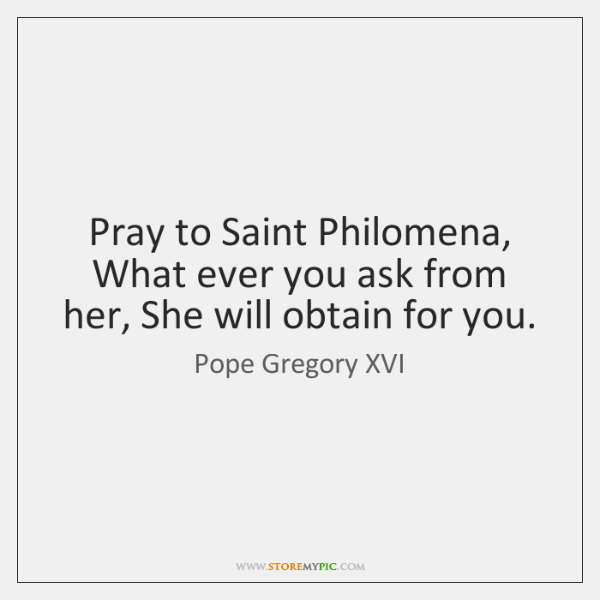 Pray to Saint Philomena, What ever you ask from her, She will ...