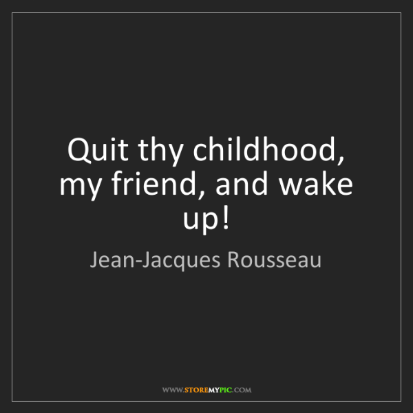 Jean-Jacques Rousseau: Quit thy childhood, my friend, and wake up!