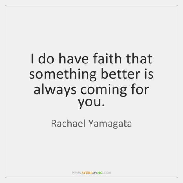 I do have faith that something better is always coming for you.