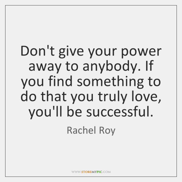 Dont Give Your Power Away To Anybody If You Find Something To
