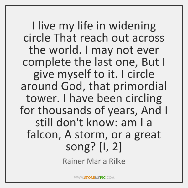 I live my life in widening circle That reach out across the ...