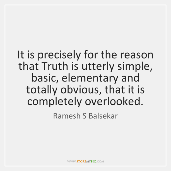 It is precisely for the reason that Truth is utterly simple, basic, ...
