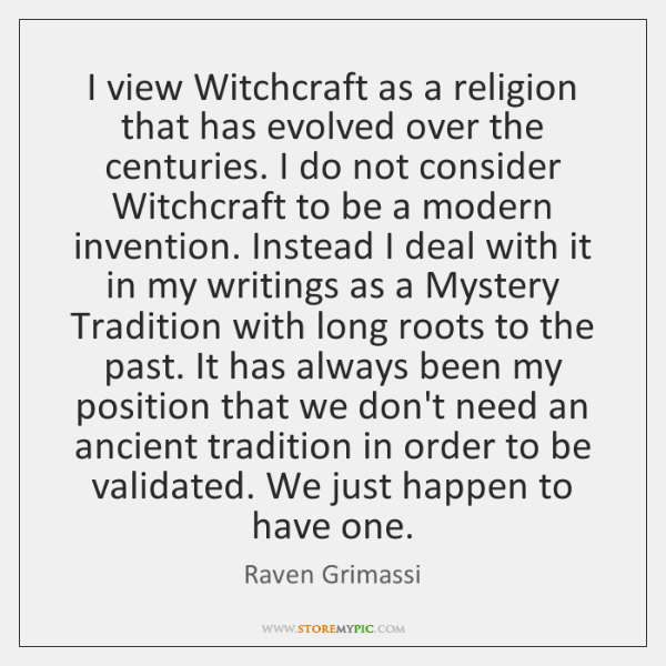 I view Witchcraft as a religion that has evolved over the centuries. ...