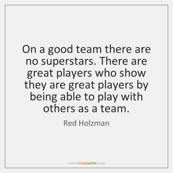 On a good team there are no superstars. There are great players ...