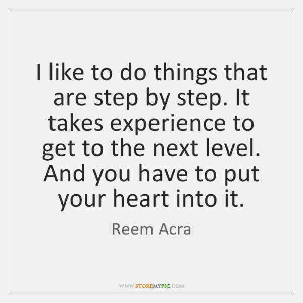 I like to do things that are step by step. It takes ...