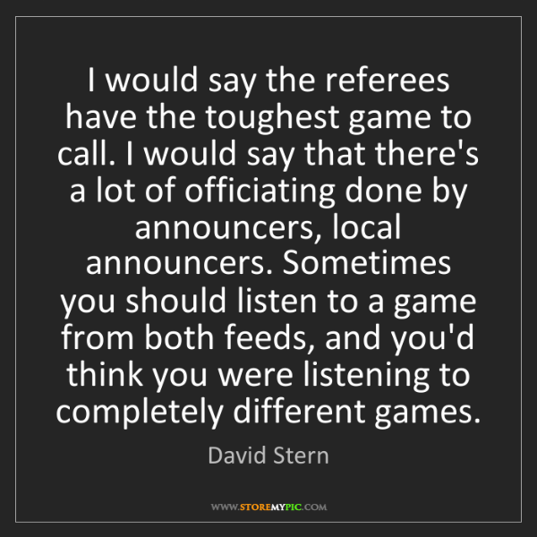David Stern: I would say the referees have the toughest game to call....