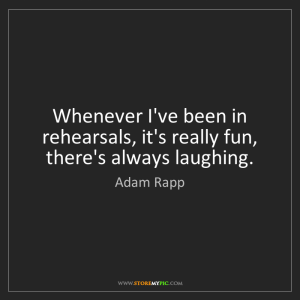 Adam Rapp: Whenever I've been in rehearsals, it's really fun, there's...
