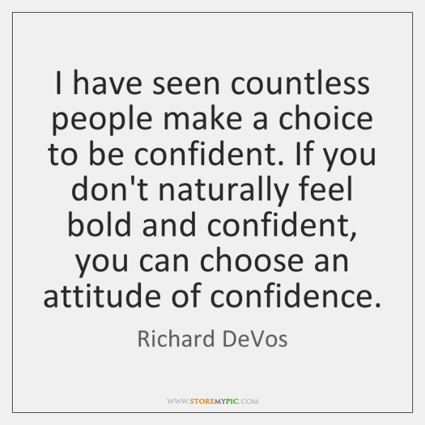 I have seen countless people make a choice to be confident. If ...