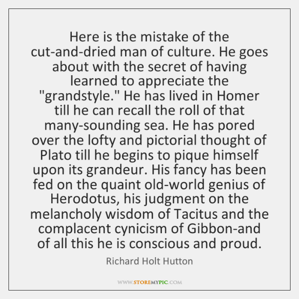 Here is the mistake of the cut-and-dried man of culture. He goes ...