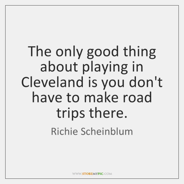 The only good thing about playing in Cleveland is you don't have ...