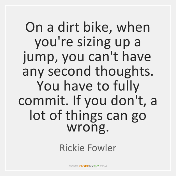 On a dirt bike, when you're sizing up a jump, you can't ...