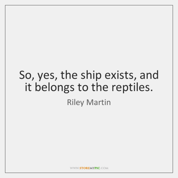 So, yes, the ship exists, and it belongs to the reptiles.