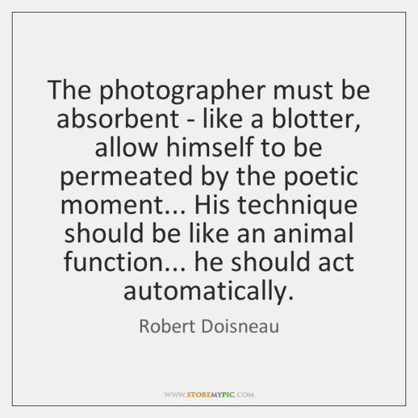 The photographer must be absorbent - like a blotter, allow himself to ...
