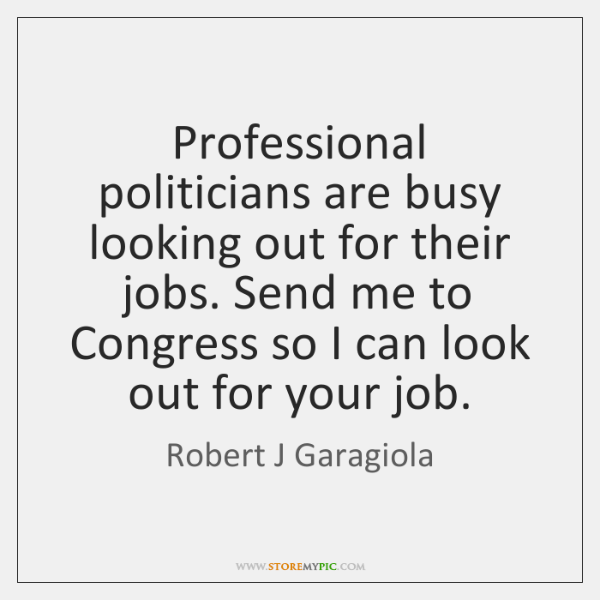 Professional politicians are busy looking out for their jobs. Send me to ...