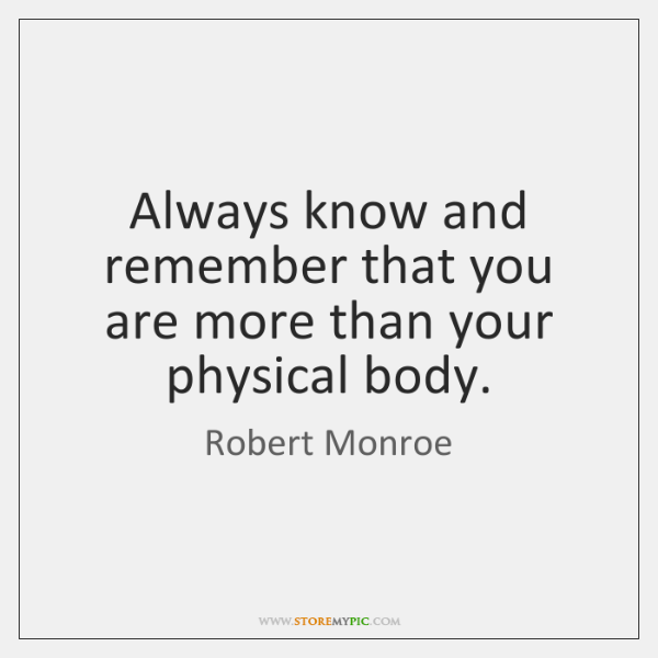 Always know and remember that you are more than your physical body.