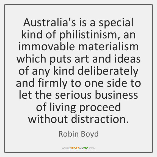 Australia's is a special kind of philistinism, an immovable materialism which puts ...