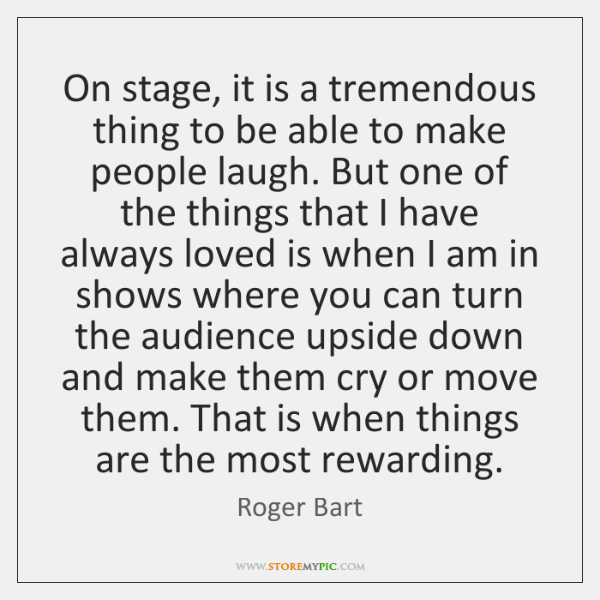 On stage, it is a tremendous thing to be able to make ...