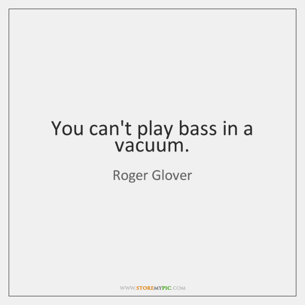 You can't play bass in a vacuum.