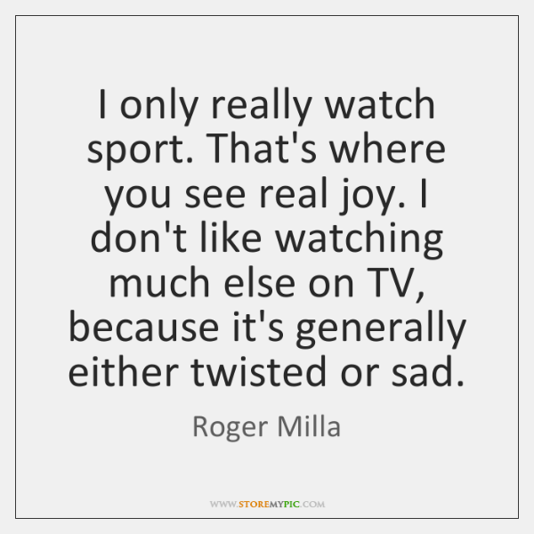 I only really watch sport. That's where you see real joy. I ...