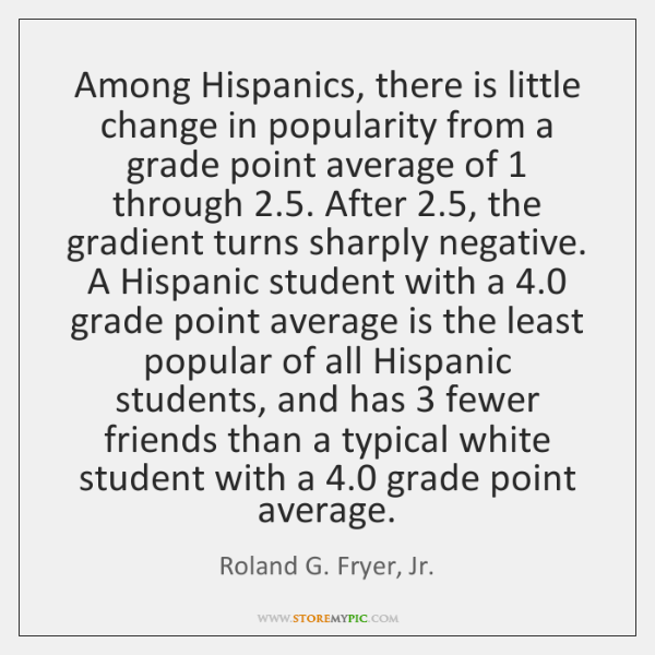 Among Hispanics, there is little change in popularity from a grade point ...