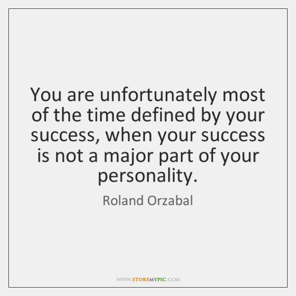 You are unfortunately most of the time defined by your success, when ...