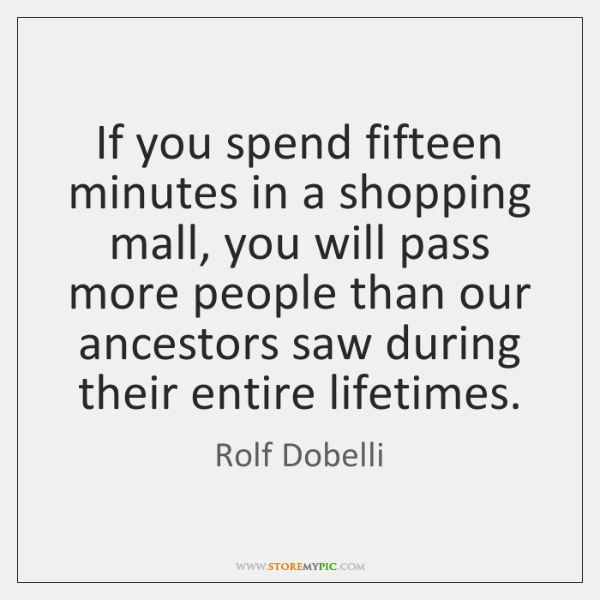 If you spend fifteen minutes in a shopping mall, you will pass ...