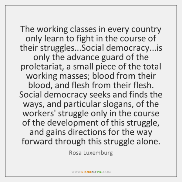 The working classes in every country only learn to fight in the ...