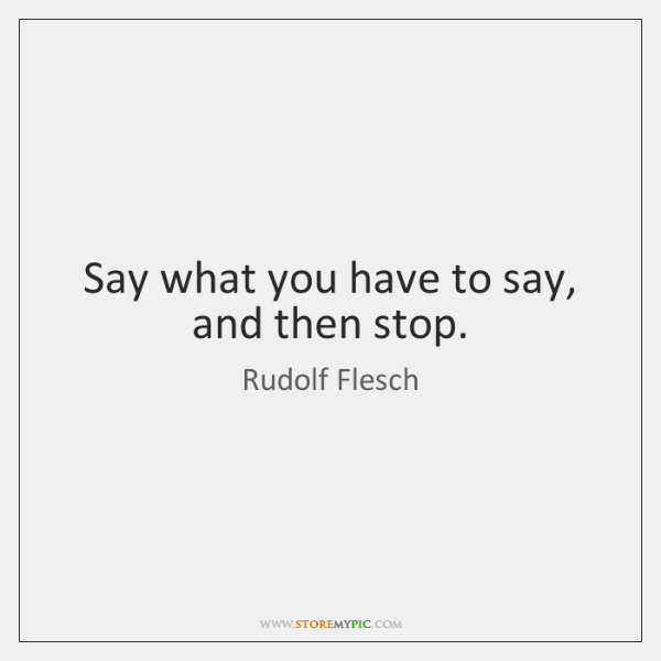 Say what you have to say, and then stop.