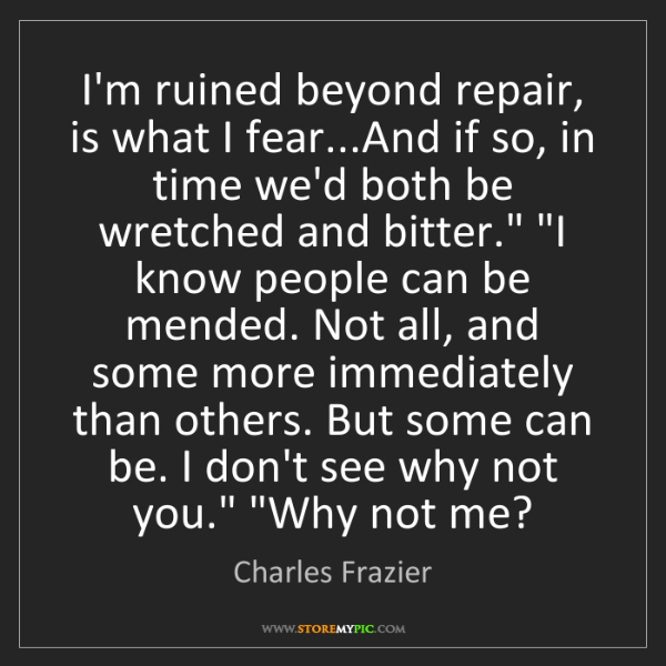 Charles Frazier: I'm ruined beyond repair, is what I fear...And if so,...