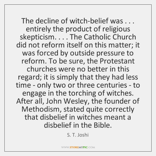 The decline of witch-belief was . . . entirely the product of religious skepticism. . . . The ...