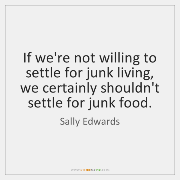 If we're not willing to settle for junk living, we certainly shouldn't ...