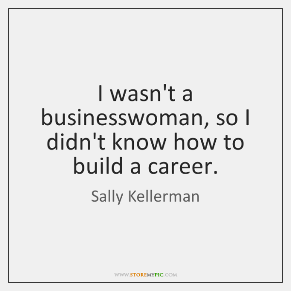 I wasn't a businesswoman, so I didn't know how to build a ...