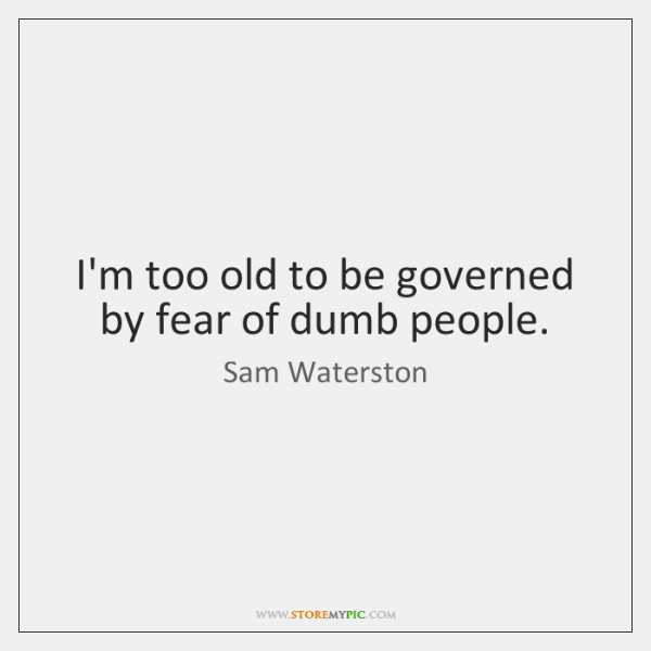I'm too old to be governed by fear of dumb people.