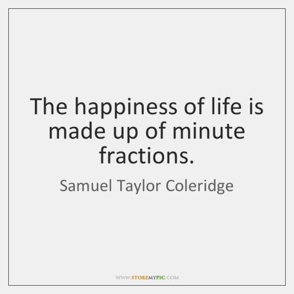 The happiness of life is made up of minute fractions.