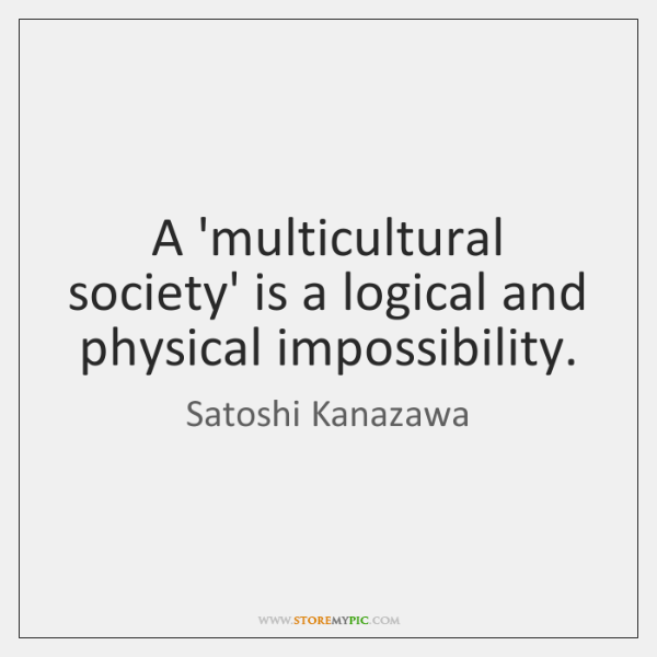 A 'multicultural society' is a logical and physical impossibility.