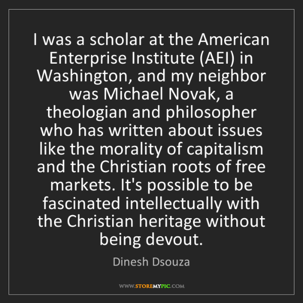 Dinesh Dsouza: I was a scholar at the American Enterprise Institute...
